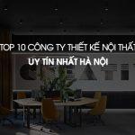 Danh sách 10 công ty thiết kế nội thất uy tín nhất tại Hà Nội được khách hàng bình chọn