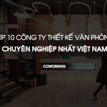 TOP 10 công ty thiết kế, thi công văn phòng chuyên nghiệp tại Việt Nam