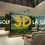 Golf 3D là gì? Đặc điểm, cấu tạo, kích thước phòng Golf 3D