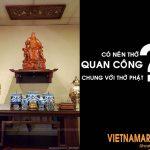 Có nên thờ Quan Công chung với Phật? Lời giải đáp chính xác từ chuyên gia