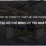 TOP 10+ Công ty thiết kế nội thất văn phòng tại TP.HCM giá rẻ, uy tín nhất