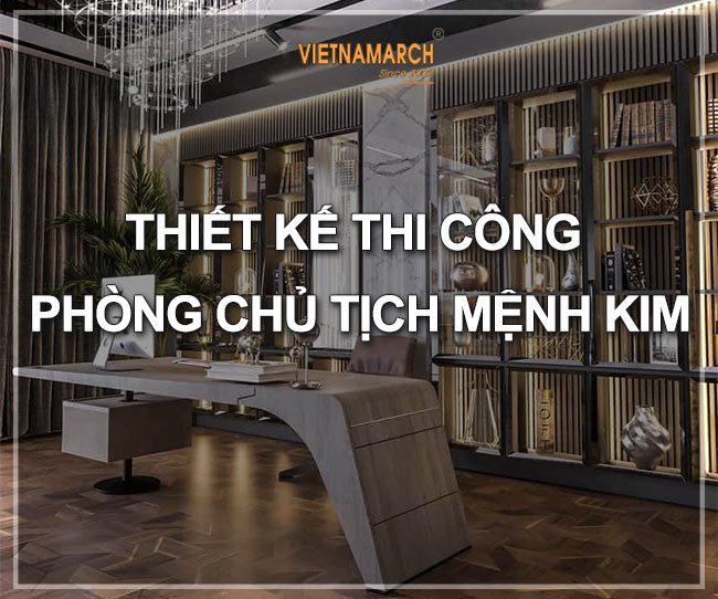 Thiết kế thi công phòng chủ tịch mệnh Kim - Nam sinh năm 1975, 1976, 1984, 1985, 1993, 1994